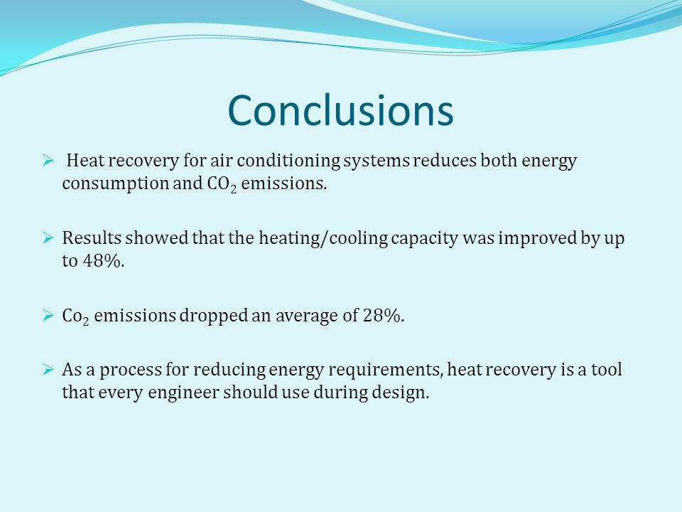 Conclusions  Heat recovery for air conditioning systems reduces both energy consumption and CO 2 emissions.  Results showed that the heating/cooling