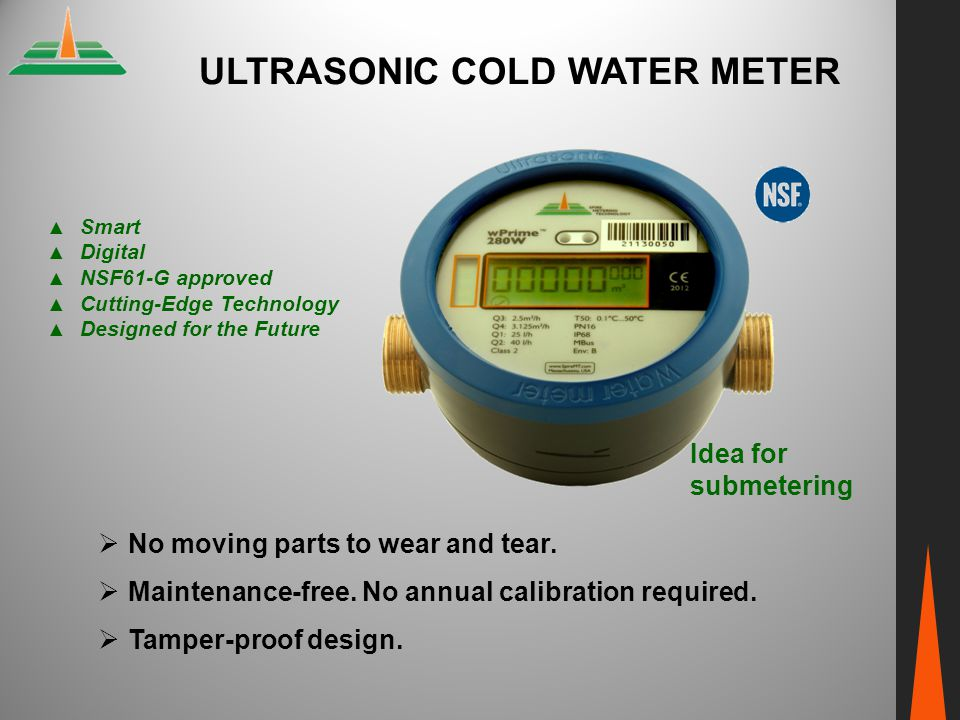 ULTRASONIC COLD WATER METER  No moving parts to wear and tear.  Maintenance-free. No annual calibration required.  Tamper-proof design. ▲ Smart ▲ D