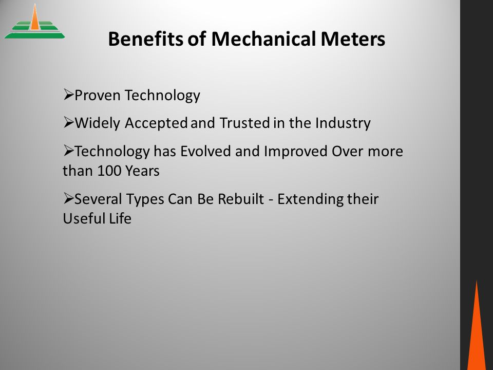 Benefits of Mechanical Meters  Proven Technology  Widely Accepted and Trusted in the Industry  Technology has Evolved and Improved Over more than 1