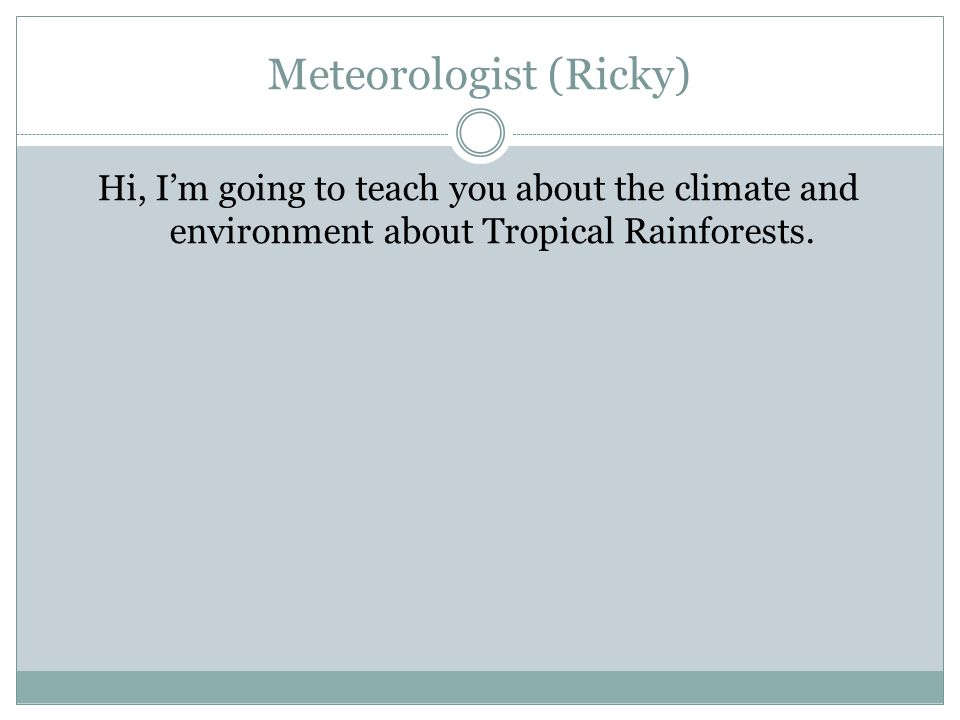 Meteorologist (Ricky) Hi, I'm going to teach you about the climate and environment about Tropical Rainforests.