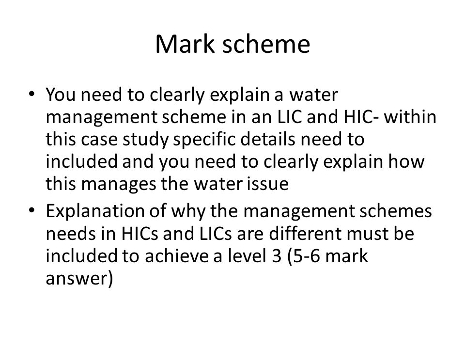 Mark scheme You need to clearly explain a water management scheme in an LIC and HIC- within this case study specific details need to included and you