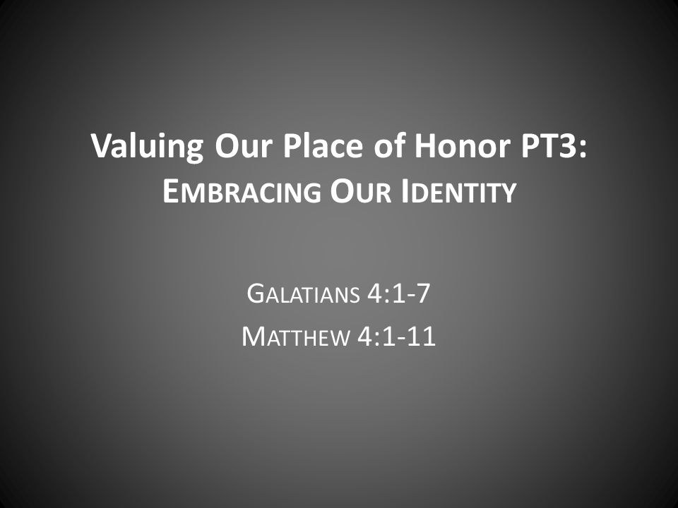 Valuing Our Place of Honor PT3: E MBRACING O UR I DENTITY G ALATIANS 4:1-7 M ATTHEW 4:1-11
