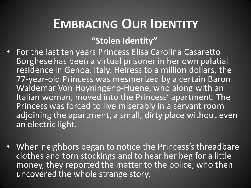 E MBRACING O UR I DENTITY Stolen Identity For the last ten years Princess Elisa Carolina Casaretto Borghese has been a virtual prisoner in her own palatial residence in Genoa, Italy.