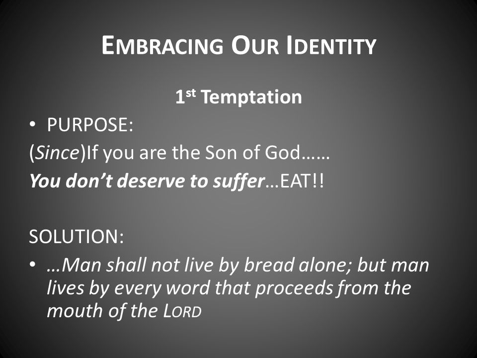 E MBRACING O UR I DENTITY 1 st Temptation PURPOSE: (Since)If you are the Son of God…… You don't deserve to suffer…EAT!! SOLUTION: …Man shall not live