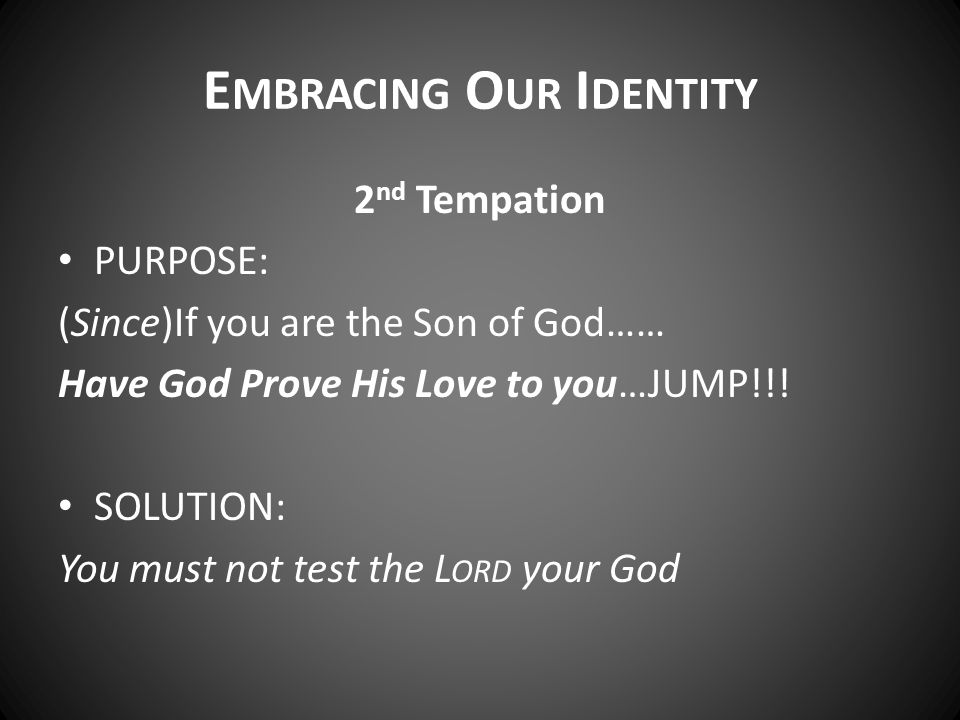 E MBRACING O UR I DENTITY 2 nd Tempation PURPOSE: (Since)If you are the Son of God…… Have God Prove His Love to you…JUMP!!! SOLUTION: You must not tes