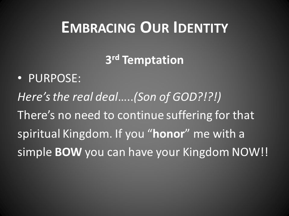 E MBRACING O UR I DENTITY 3 rd Temptation PURPOSE: Here's the real deal…..(Son of GOD?!?!) There's no need to continue suffering for that spiritual Kingdom.