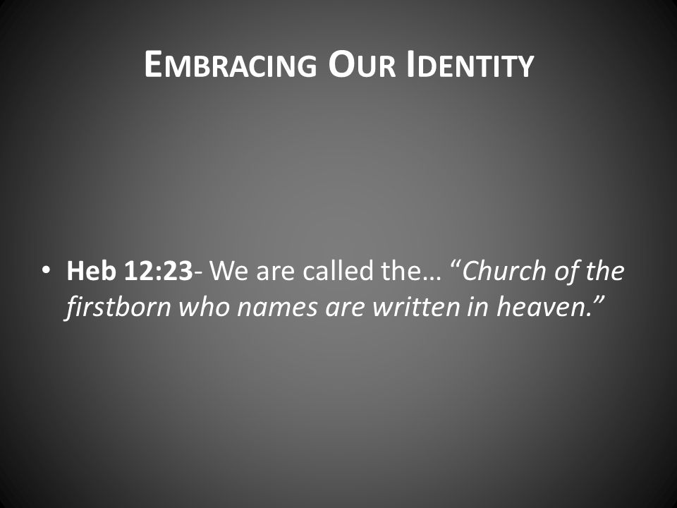 Heb 12:23- We are called the… Church of the firstborn who names are written in heaven. E MBRACING O UR I DENTITY