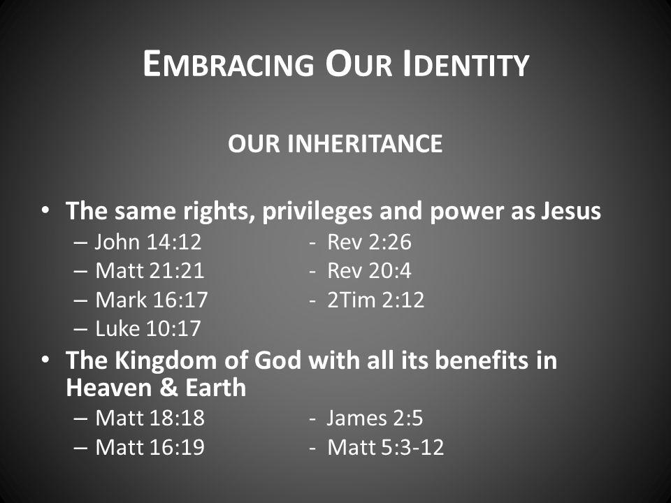 E MBRACING O UR I DENTITY OUR INHERITANCE The same rights, privileges and power as Jesus – John 14:12- Rev 2:26 – Matt 21:21- Rev 20:4 – Mark 16:17- 2Tim 2:12 – Luke 10:17 The Kingdom of God with all its benefits in Heaven & Earth – Matt 18:18- James 2:5 – Matt 16:19- Matt 5:3-12