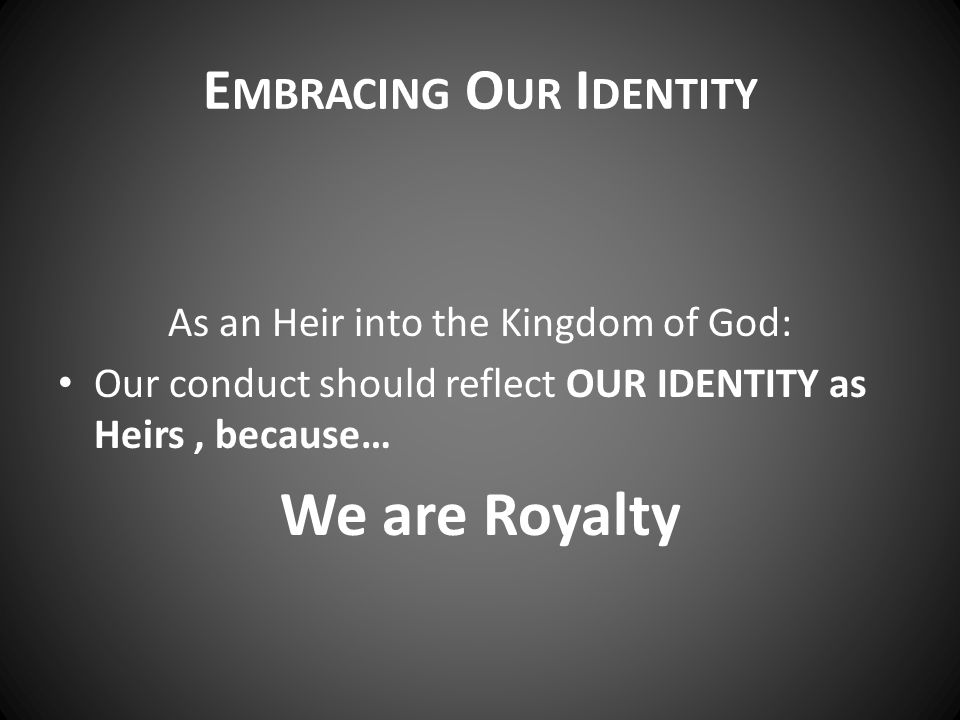 E MBRACING O UR I DENTITY As an Heir into the Kingdom of God: Our conduct should reflect OUR IDENTITY as Heirs, because… We are Royalty