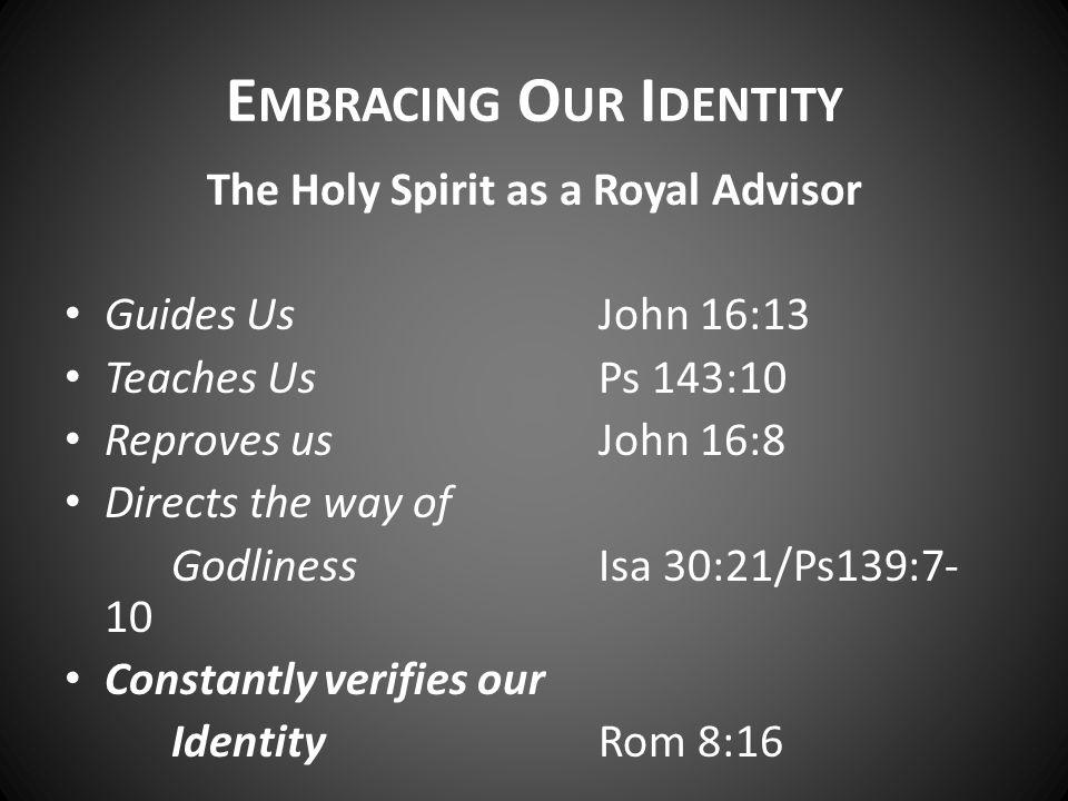 E MBRACING O UR I DENTITY The Holy Spirit as a Royal Advisor Guides UsJohn 16:13 Teaches UsPs 143:10 Reproves usJohn 16:8 Directs the way of Godliness