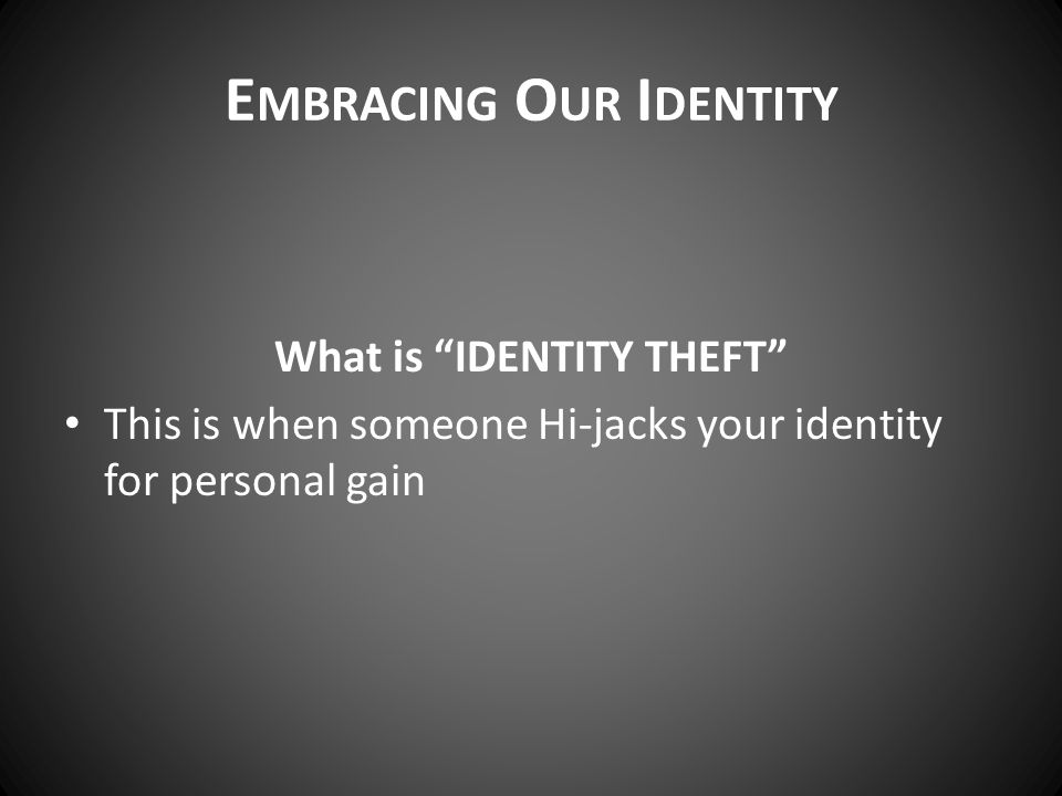 E MBRACING O UR I DENTITY What is IDENTITY THEFT This is when someone Hi-jacks your identity for personal gain