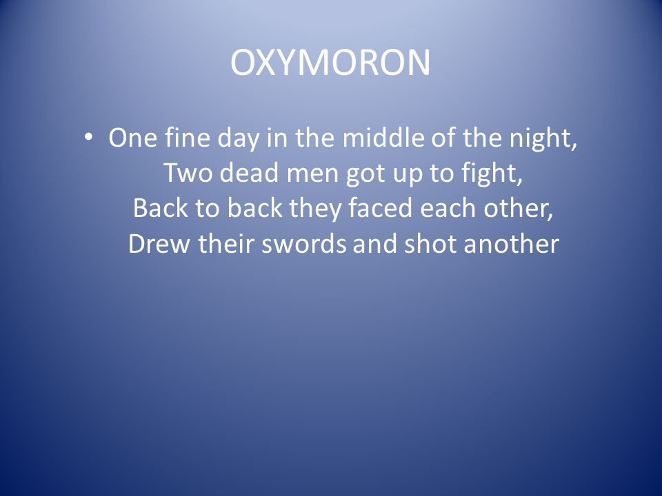 OXYMORON One fine day in the middle of the night, Two dead men got up to fight, Back to back they faced each other, Drew their swords and shot another