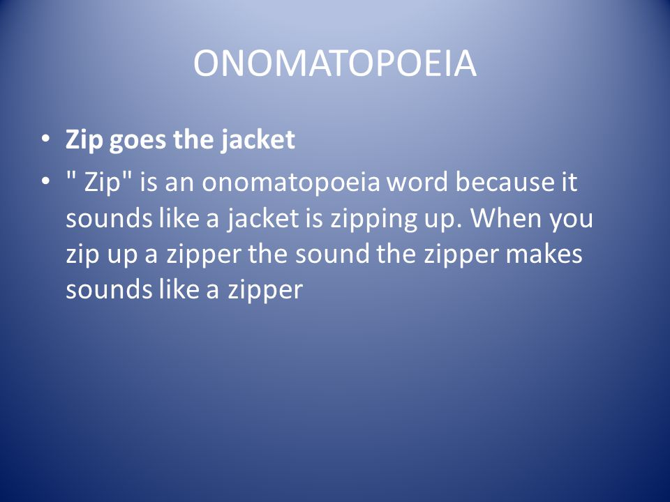 ONOMATOPOEIA Zip goes the jacket Zip is an onomatopoeia word because it sounds like a jacket is zipping up.