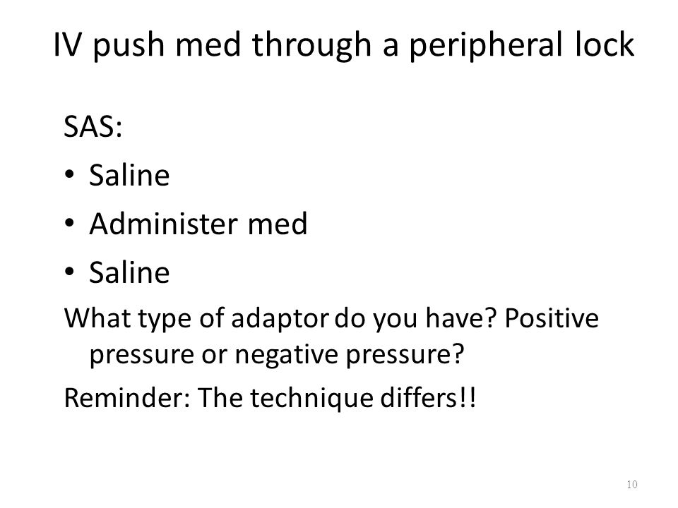IV push med through a peripheral lock SAS: Saline Administer med Saline What type of adaptor do you have.