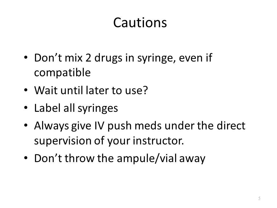 Cautions Don't mix 2 drugs in syringe, even if compatible Wait until later to use.