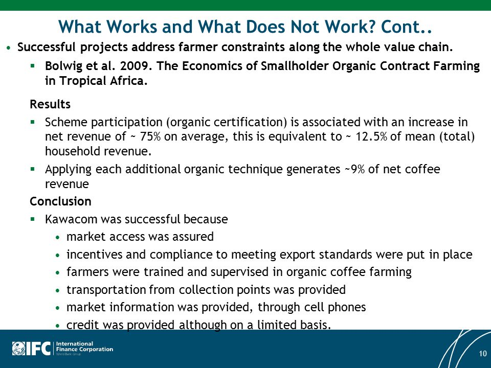 What Works and What Does Not Work? Cont.. Successful projects address farmer constraints along the whole value chain.  Bolwig et al. 2009. The Econom
