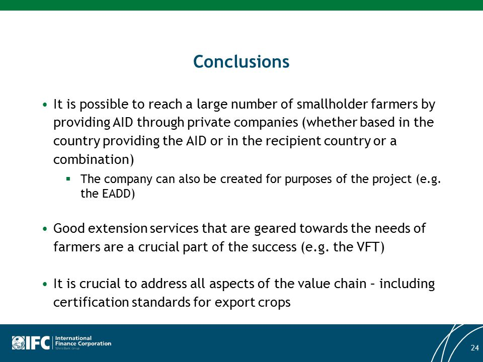 Conclusions It is possible to reach a large number of smallholder farmers by providing AID through private companies (whether based in the country providing the AID or in the recipient country or a combination)  The company can also be created for purposes of the project (e.g.