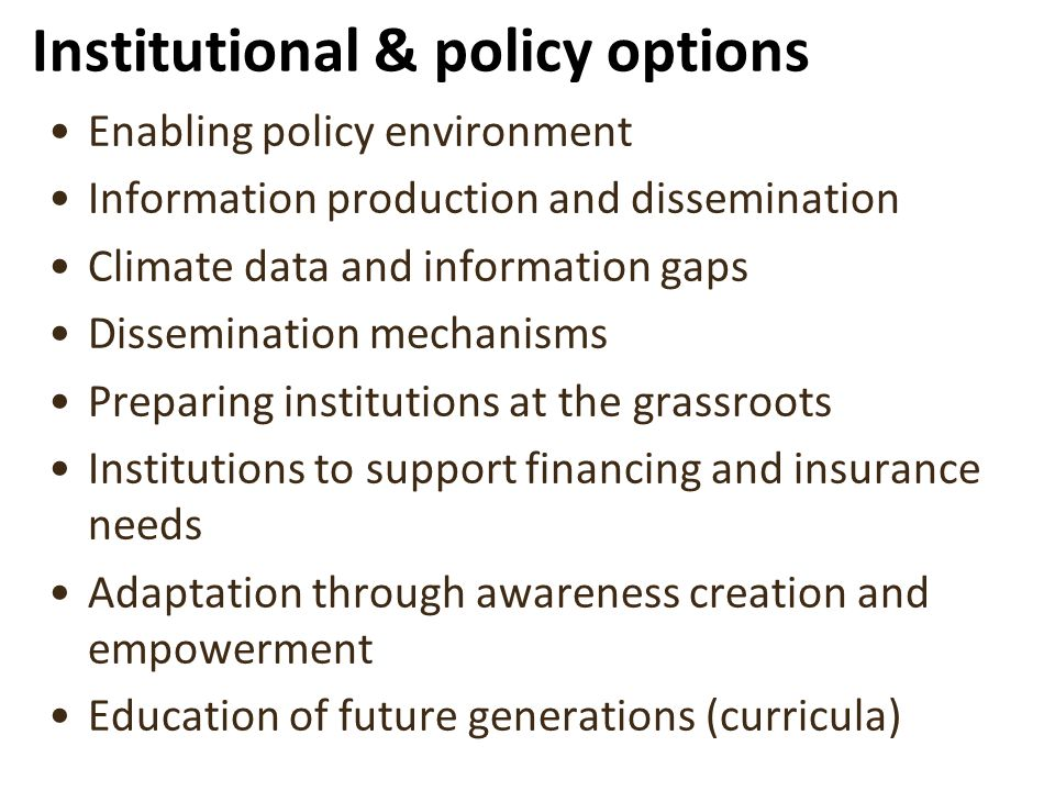 Institutional & policy options Enabling policy environment Information production and dissemination Climate data and information gaps Dissemination mechanisms Preparing institutions at the grassroots Institutions to support financing and insurance needs Adaptation through awareness creation and empowerment Education of future generations (curricula)