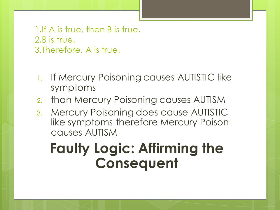 1.If A is true, then B is true. 2.B is true. 3.Therefore, A is true. 1. If Mercury Poisoning causes AUTISTIC like symptoms 2. than Mercury Poisoning c