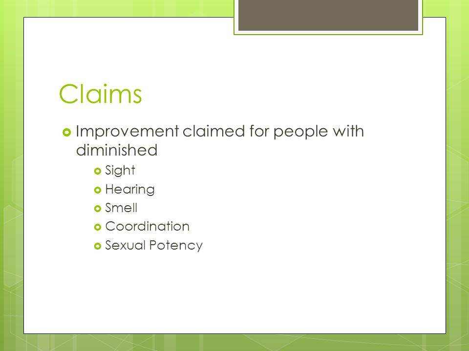 Claims  Improvement claimed for people with diminished  Sight  Hearing  Smell  Coordination  Sexual Potency