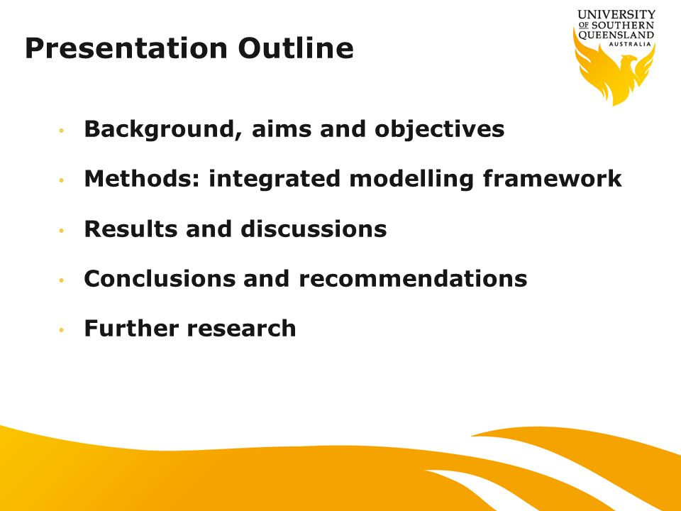 Presentation Outline Background, aims and objectives Methods: integrated modelling framework Results and discussions Conclusions and recommendations Further research