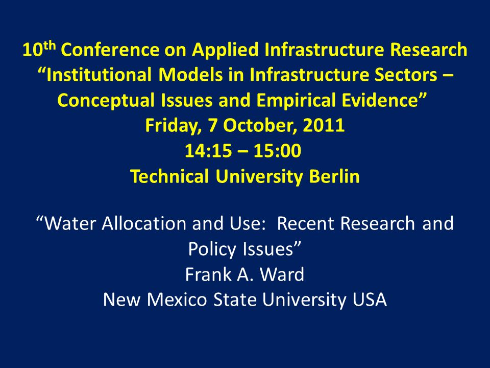 10 th Conference on Applied Infrastructure Research Institutional Models in Infrastructure Sectors – Conceptual Issues and Empirical Evidence Friday, 7 October, 2011 14:15 – 15:00 Technical University Berlin Water Allocation and Use: Recent Research and Policy Issues Frank A.