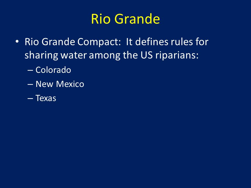 Rio Grande Rio Grande Compact: It defines rules for sharing water among the US riparians: – Colorado – New Mexico – Texas