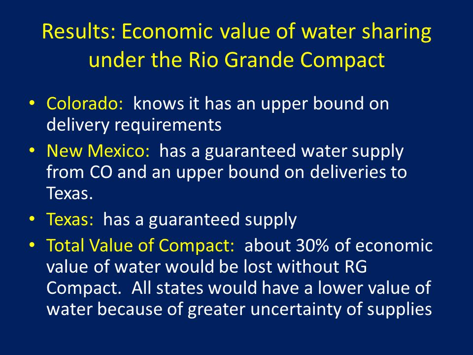 Results: Economic value of water sharing under the Rio Grande Compact Colorado: knows it has an upper bound on delivery requirements New Mexico: has a guaranteed water supply from CO and an upper bound on deliveries to Texas.