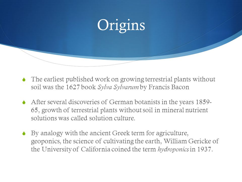 Origins  The earliest published work on growing terrestrial plants without soil was the 1627 book Sylva Sylvarum by Francis Bacon  After several discoveries of German botanists in the years 1859- 65, growth of terrestrial plants without soil in mineral nutrient solutions was called solution culture.