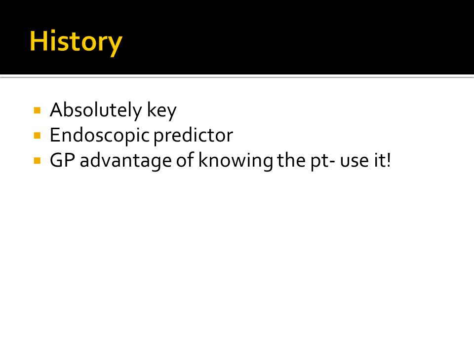  Absolutely key  Endoscopic predictor  GP advantage of knowing the pt- use it!