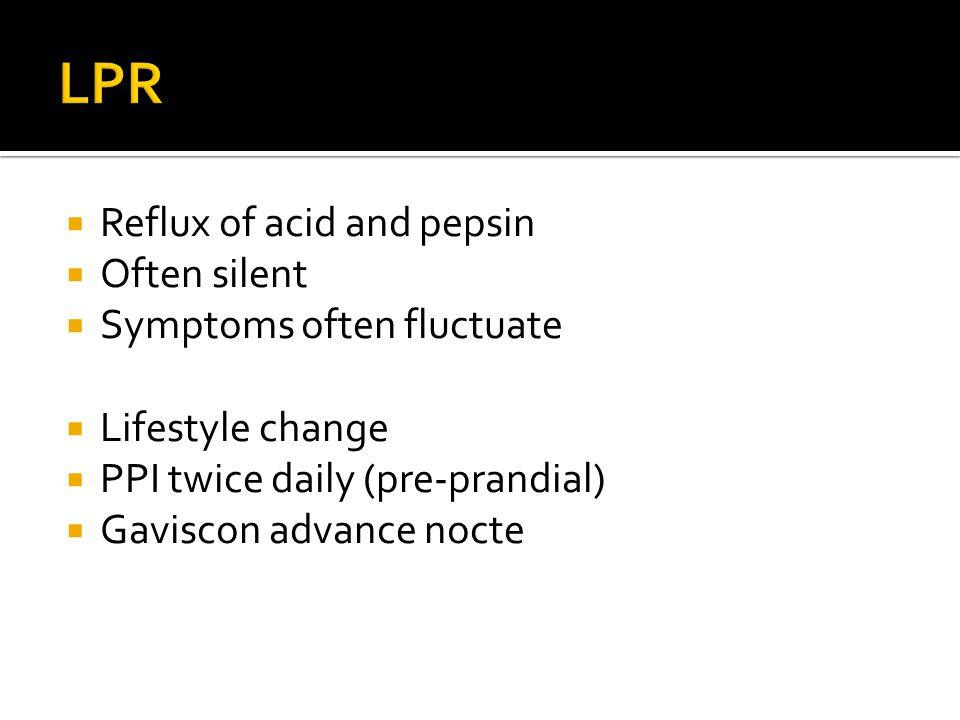  Reflux of acid and pepsin  Often silent  Symptoms often fluctuate  Lifestyle change  PPI twice daily (pre-prandial)  Gaviscon advance nocte
