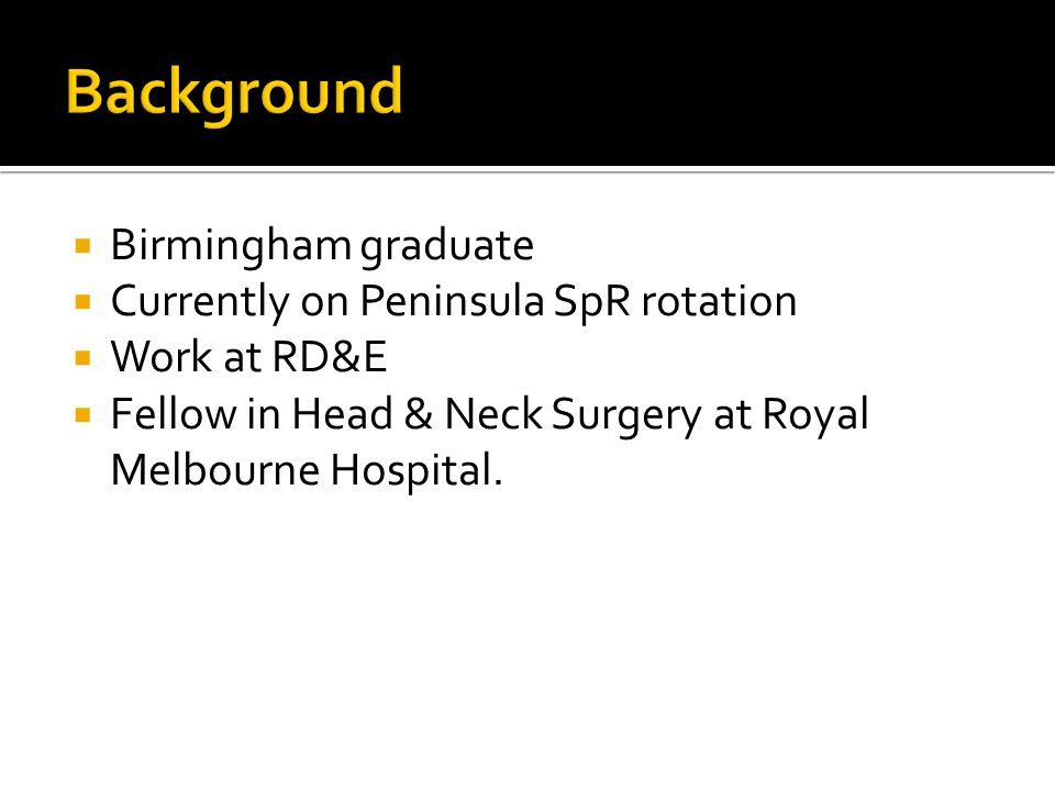  Birmingham graduate  Currently on Peninsula SpR rotation  Work at RD&E  Fellow in Head & Neck Surgery at Royal Melbourne Hospital.