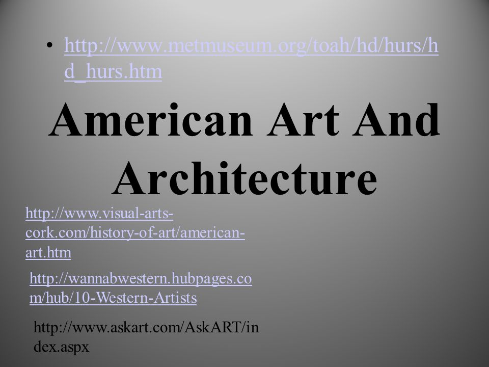 American Art And Architecture http://www.metmuseum.org/toah/hd/hurs/h d_hurs.htmhttp://www.metmuseum.org/toah/hd/hurs/h d_hurs.htm http://www.visual-arts- cork.com/history-of-art/american- art.htm http://wannabwestern.hubpages.co m/hub/10-Western-Artists http://www.askart.com/AskART/in dex.aspx