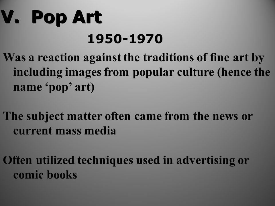 Was a reaction against the traditions of fine art by including images from popular culture (hence the name 'pop' art) The subject matter often came from the news or current mass media Often utilized techniques used in advertising or comic books V.