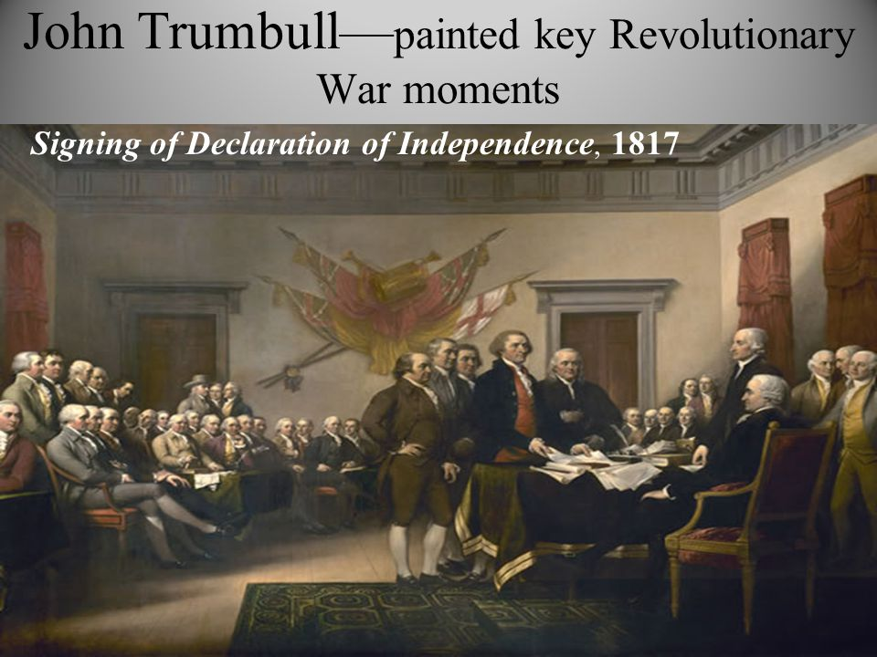 John Trumbull— painted key Revolutionary War moments Signing of Declaration of Independence, 1817