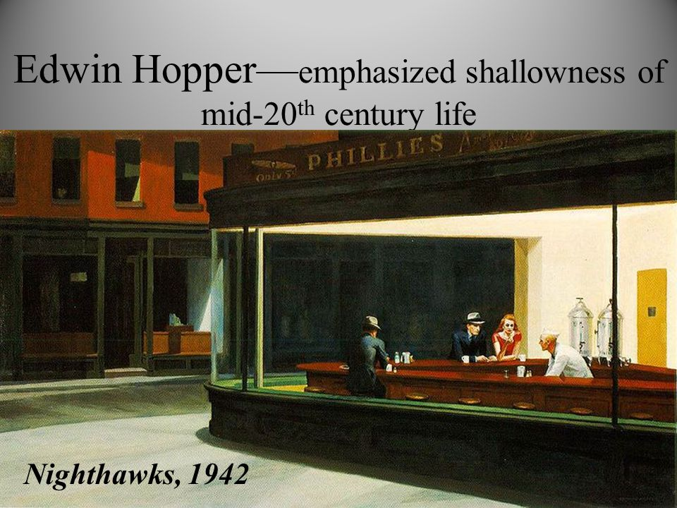 Edwin Hopper— emphasized shallowness of mid-20 th century life Nighthawks, 1942