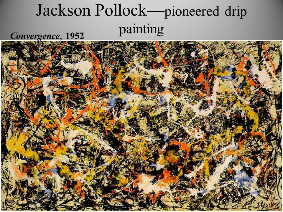 Jackson Pollock— pioneered drip painting Convergence, 1952