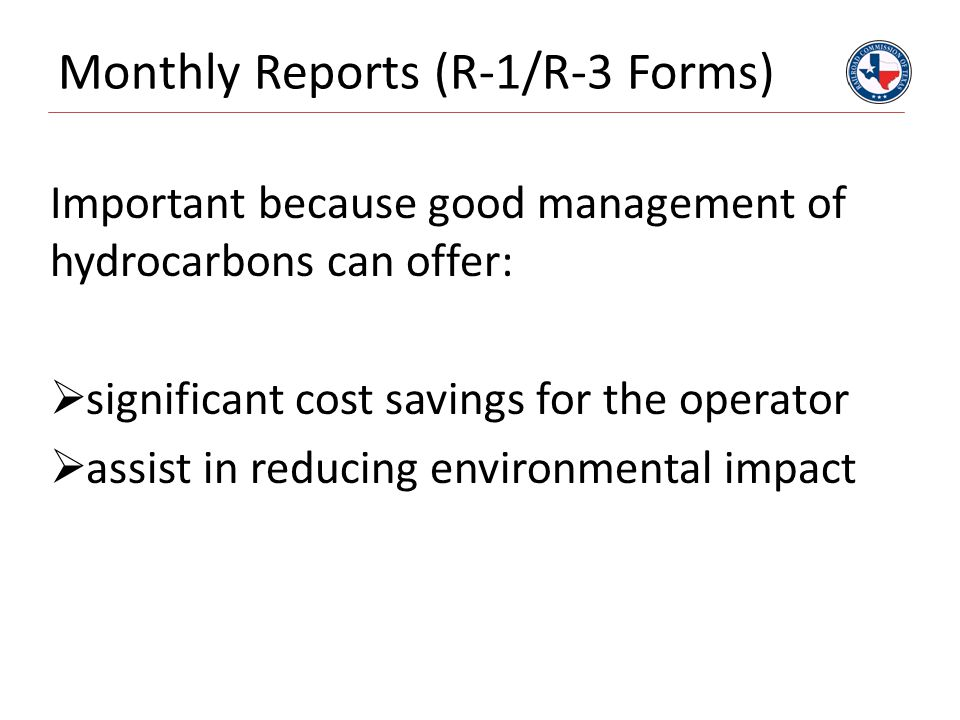 Monthly Reports (R-1/R-3 Forms) Important because good management of hydrocarbons can offer:  significant cost savings for the operator  assist in reducing environmental impact
