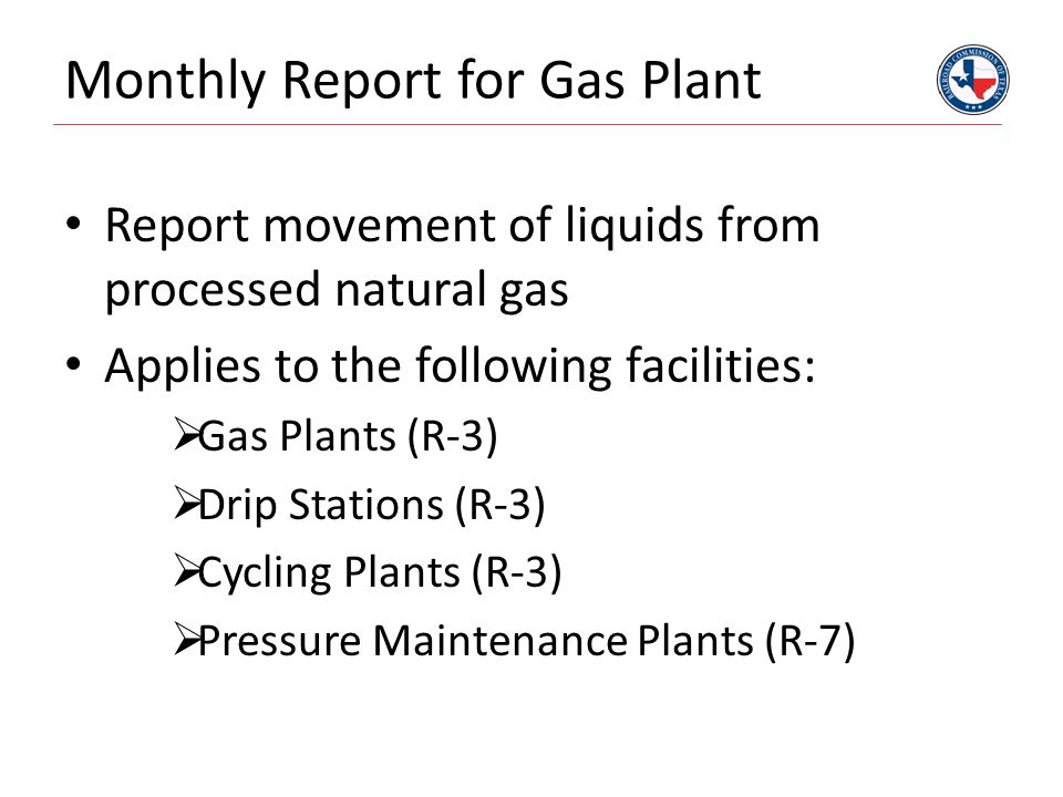 Monthly Report for Gas Plant Report movement of liquids from processed natural gas Applies to the following facilities:  Gas Plants (R-3)  Drip Stations (R-3)  Cycling Plants (R-3)  Pressure Maintenance Plants (R-7)