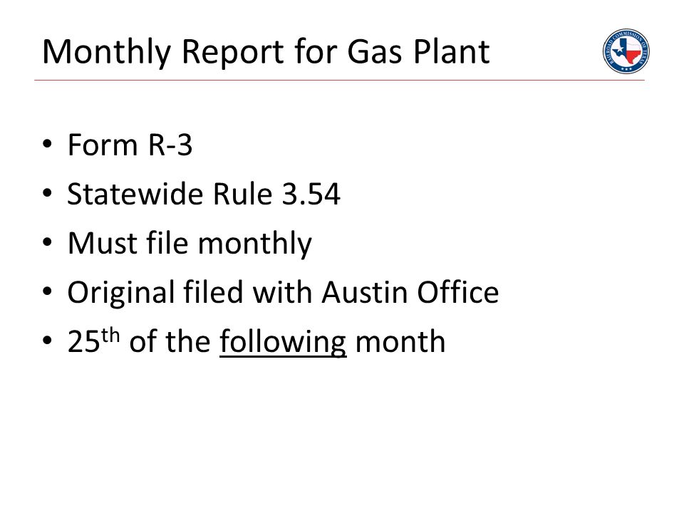 Monthly Report for Gas Plant Form R-3 Statewide Rule 3.54 Must file monthly Original filed with Austin Office 25 th of the following month