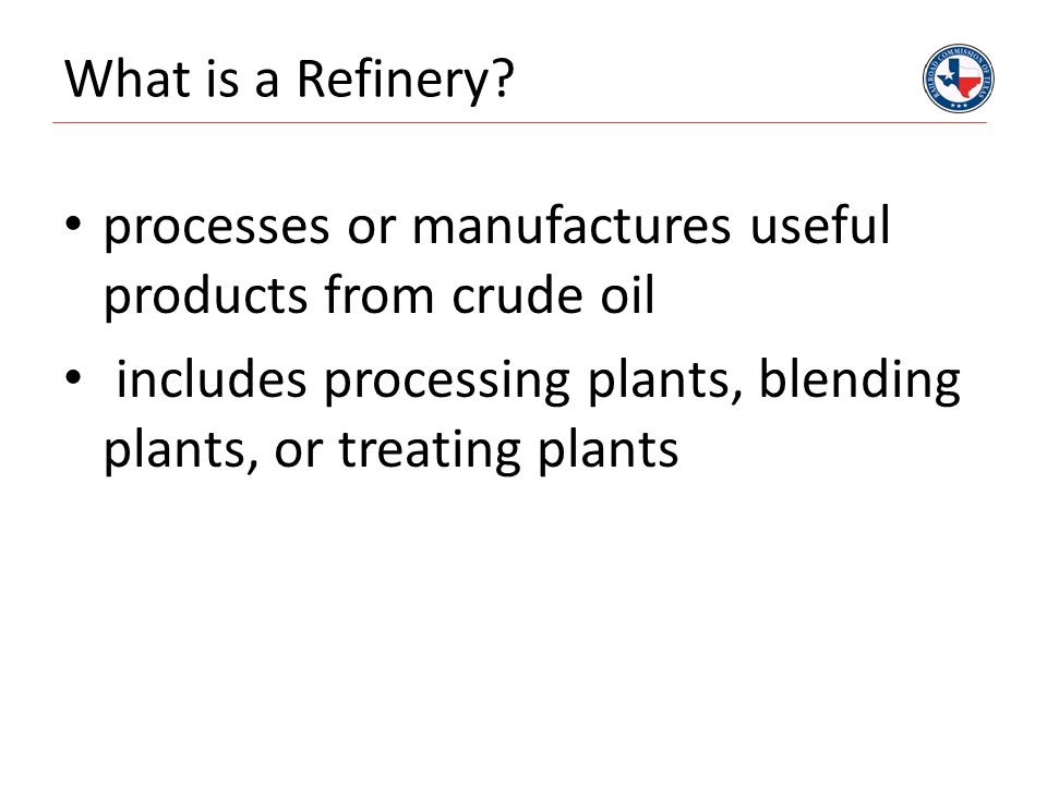 What is a Refinery? processes or manufactures useful products from crude oil includes processing plants, blending plants, or treating plants