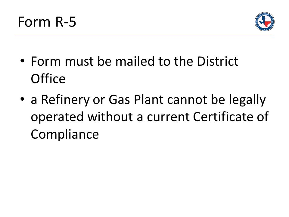 Form R-5 Form must be mailed to the District Office a Refinery or Gas Plant cannot be legally operated without a current Certificate of Compliance