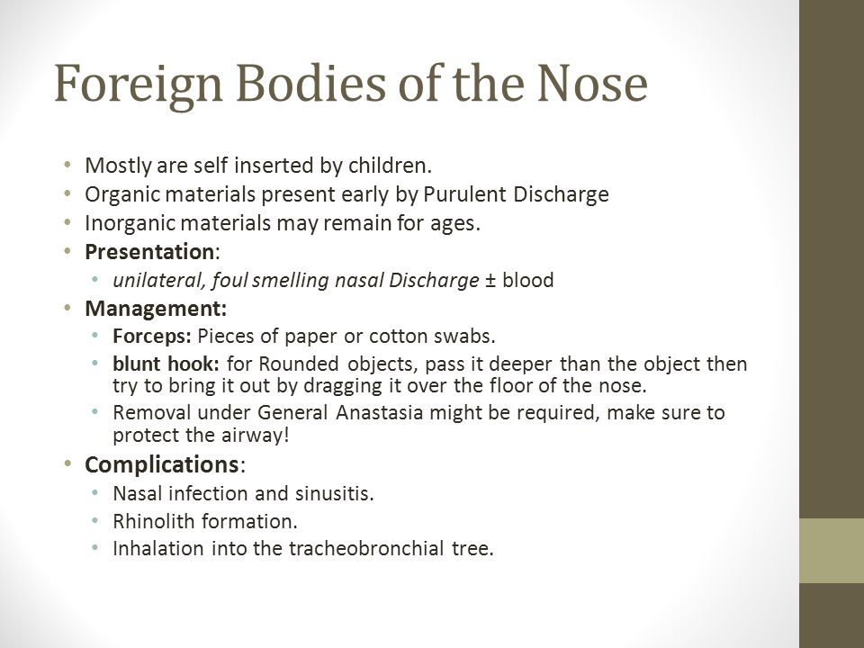 Foreign Bodies of the Nose Mostly are self inserted by children. Organic materials present early by Purulent Discharge Inorganic materials may remain