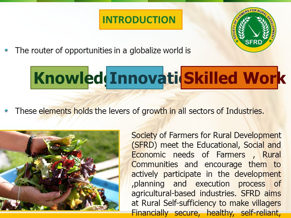 Society of Farmers for Rural Development (SFRD) meet the Educational, Social and Economic needs of Farmers, Rural Communities and encourage them to actively participate in the development,planning and execution process of agricultural-based industries.