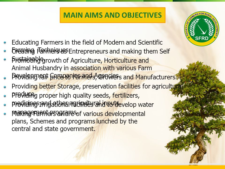 MAIN AIMS AND OBJECTIVES Educating Farmers in the field of Modern and Scientific Farming Techniques Creating Farmers as Entrepreneurs and making them Self Sustainable.