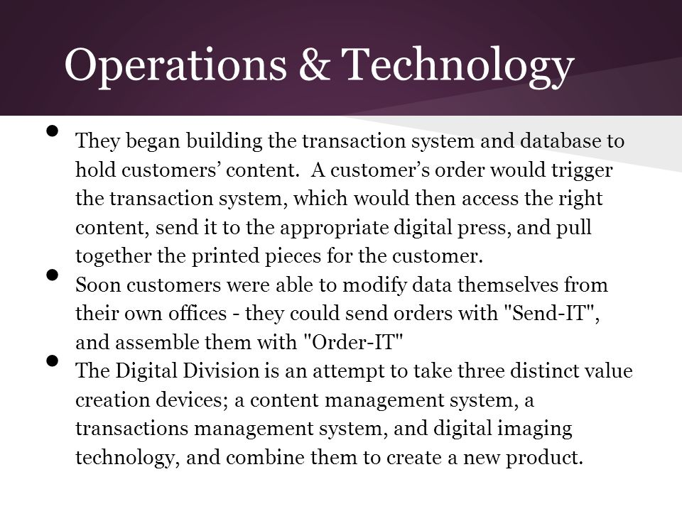Operations & Technology They began building the transaction system and database to hold customers' content. A customer's order would trigger the trans
