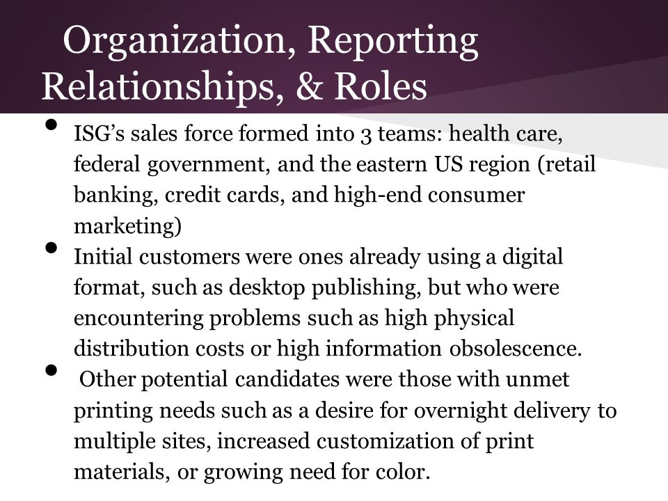 Organization, Reporting Relationships, & Roles ISG's sales force formed into 3 teams: health care, federal government, and the eastern US region (reta