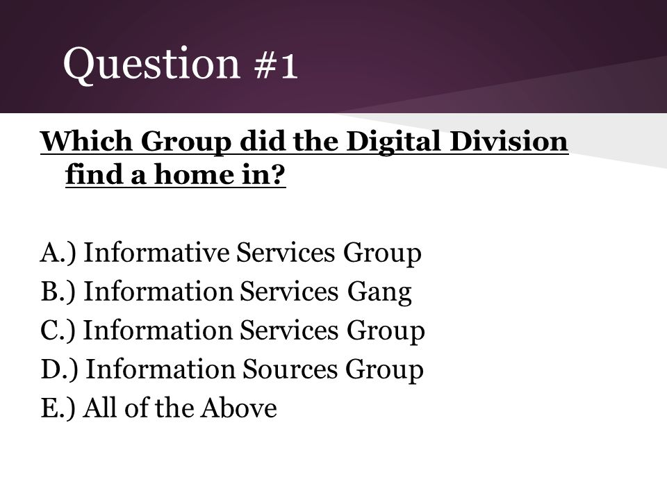 Question #1 Which Group did the Digital Division find a home in? A.) Informative Services Group B.) Information Services Gang C.) Information Services