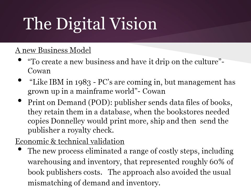 """The Digital Vision A new Business Model """"To create a new business and have it drip on the culture""""- Cowan """"Like IBM in 1983 - PC's are coming in, but"""