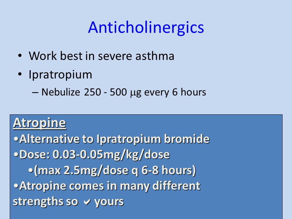 Anticholinergics Work best in severe asthma Ipratropium – Nebulize 250 - 500  g every 6 hours Atropine Alternative to Ipratropium bromideAlternative